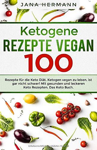 Ketogene Rezepte Vegan: 100 Rezepte für die Keto Diät. Ketogen vegan zu leben, ist gar nicht schwer! Mit gesunden und leckeren Keto Rezepten. Das Keto Buch. (Keto Vegan, Band 1)