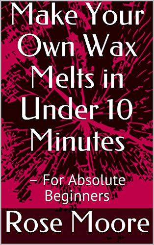 Make Your Own Wax Melts in Under 10 Minutes : – For Absolute Beginners
