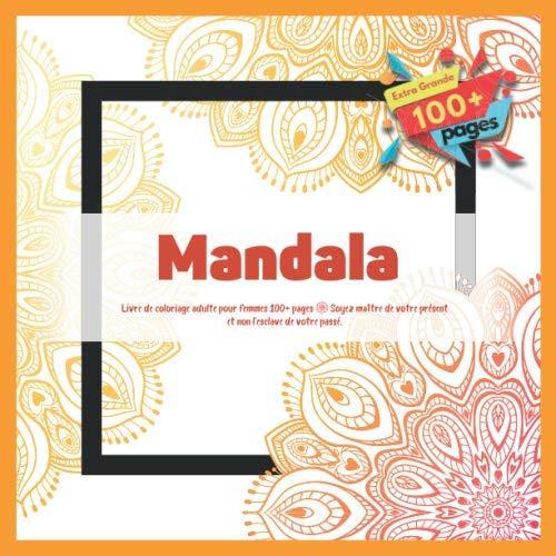 Livre de coloriage adulte pour femmes Mandala 100+ pages - Soyez maître de votre présent et non...