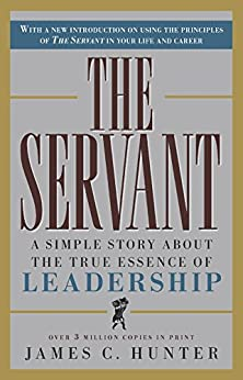 The Servant: A Simple Story About the True Essence of Leadership by [James C. Hunter]