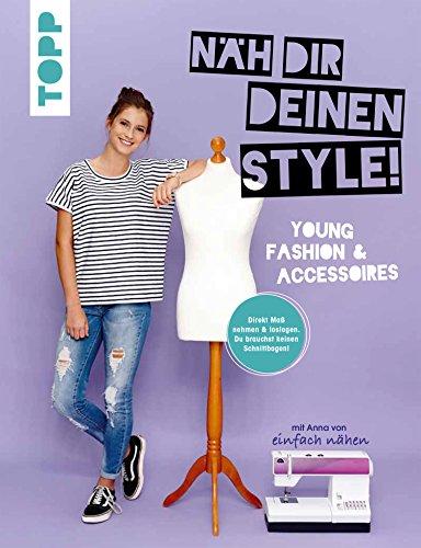 """Näh dir deinen Style! Young Fashion & Accessoires.: Direkt Maß nehmen und loslegen. Du brauchst keinen Schnittbogen! Mit Anna von \""""Einfach nähen\"""""""