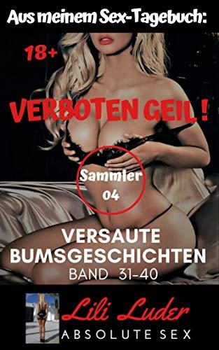 VERBOTEN GEIL! Versaute Bumsgeschichten 4 - Sammler 04: Aus meinem Sex-Tagebuch:  Band 31-40, erotische Kurzgeschichten unzensiert streng ab 18