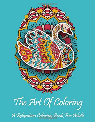 The Art Of Coloring: A Relaxation Coloring Book For Adults: All skill levels: Stress relieving designs including animals, butterflies, hearts, mandalas, flowers, paisley patterns and so much more