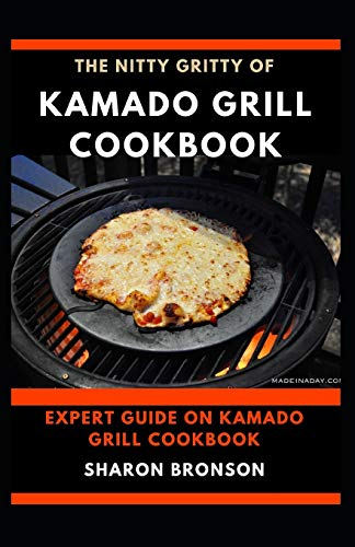 The Nitty Gritty of Kamado Grill Cookbook: Expert guide on kamado Grill Cookbook