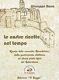 Le nostre ricette nel tempo. Ricette delle monache Benedettine dalla gastronomia ebolitana ed alcuni piatti tipici del Salernitano