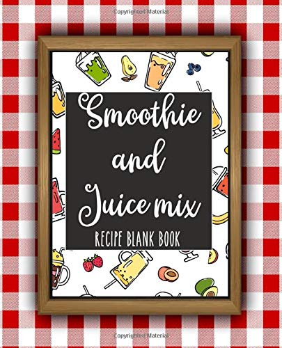 Smoothie and Juice Mix Blank Book: Blank and Cute Smoothie Recipe Book to Write in Favorite Recipes , Collect the Recipes You Love in A Smoothie and Juice Mix Blank Book