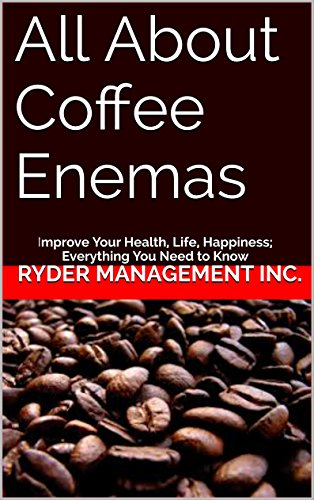 All About Coffee Enemas: Improve Your Health, Life, Happiness; Everything...