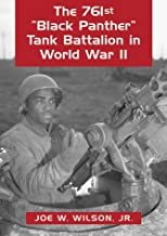 The 761st Black Panther Tank Battalion in World War II: An Illustrated History of the First African American Armored Unit to See Combat