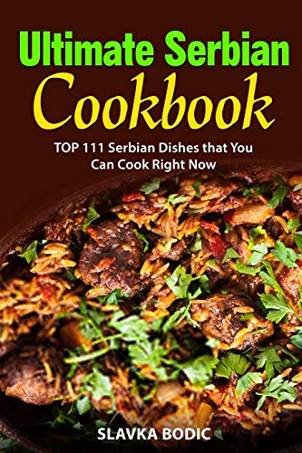 Ultimate Serbian Cookbook: TOP 111 Serbian dishes that you can cook right now (Balkan Food, Band 5)