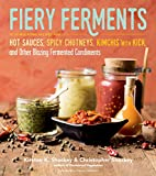 Fiery Ferments: 70 Stimulating Recipes for Hot Sauces, Spicy Chutneys, Kimchis with Kick, ...