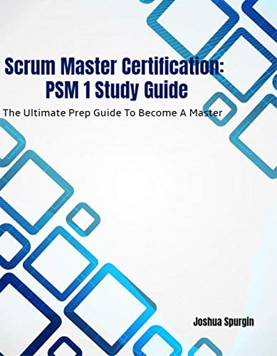 Scrum Master Certification: PSM 1 Study Guide: The Ultimate Prep Guide To Become A Master (English Edition)
