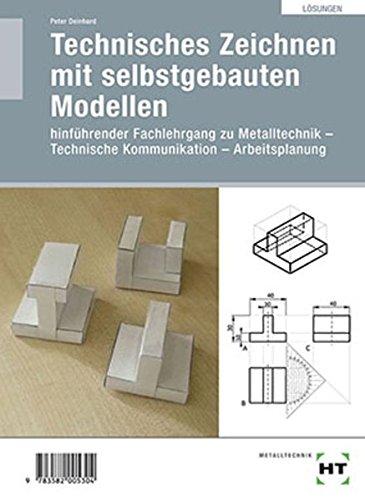 """Technisches Zeichnen mit selbstgebauten Modellen: Löungen zu HT 529 Technisches Zeichnen mit selbstgebauten Modellen"""": Hinführender Fachlehrgang ... - Technische Kommunikation - Arbeitsplanung"""