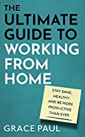 The Ultimate Guide to Working from Home: How to stay sane, healthy and be more productive than ever