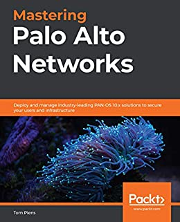 Mastering Palo Alto Networks: Deploy and manage industry-leading PAN-OS 10.x solutions to secure your users and infrastructure by [Tom Piens]
