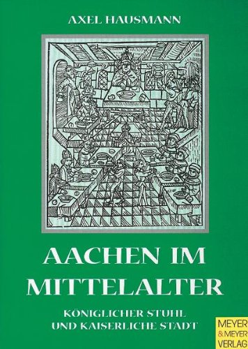 Aachen im Mittelalter. Königlicher Stuhl und kaiserliche Stadt