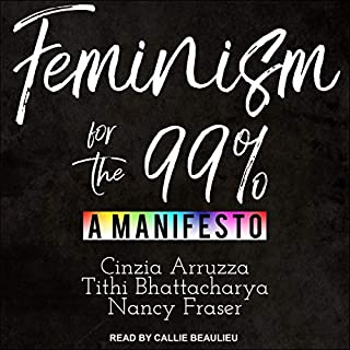 Feminism for the 99%                   Written by:                                                                                                                                 Cinzia Arruzza,                                                                                        Tithi Bhattacharya,                                                                                        Nancy Fraser                               Narrated by:                                                                                                                                 Callie Beaulieu                      Length: 2 hrs and 22 mins     Not rated yet     Overall 0.0