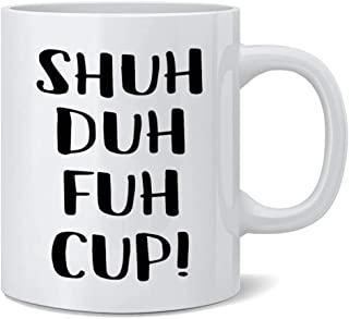Shuh Duh Fuh Cup Mug - Funny Rude, Sarcastic Humor Birthday Christmas Gift for Coworker, Friend, Husband, Boyfriend, Sister, Brother 11 Ounces