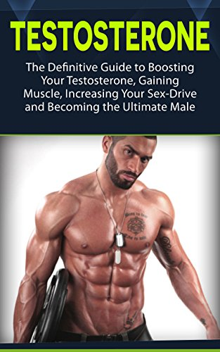 Testosterone: The Definitive Guide to Boosting Your Testosterone, Gaining Muscle, Increasing Your Sex-Drive and Becoming the Ultimate Male (testosterone, health, fitness) (English Edition)