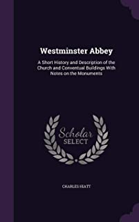 Westminster Abbey: A Short History and Description of the Church and Conventual Buildings With Notes on the Monuments