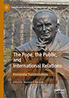 The Pope, the Public, and International Relations: Postsecular Transformations (Culture and Religion in International Relations)