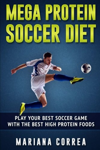 MEGA PROTEIN SOCCER Diet: PLAY YOUR BEST SOCCER GAME WITH The BEST HIGH PROTEIN FOODS