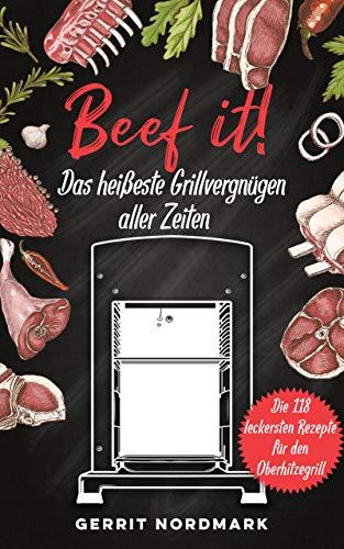 Beef it! - Das heißeste Grillvergnügen aller Zeiten: Die 118 leckersten Rezepte für den Oberhitzegrill