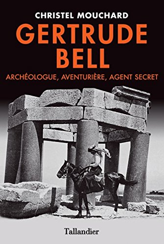 Gertrude Bell. Agent secret, aventurière et archéologue