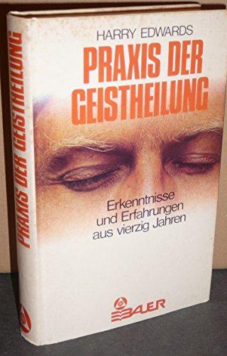 Praxis der Geistheilung. Erkenntnisse und Erfahrungen aus vierzig Jahren