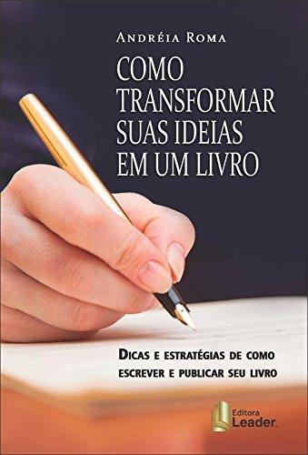 Como Transformar Suas Ideias em Um Livro. Dicas e Estratégias de Como Escrever e Publicar Seu Best Seller