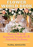 FLOWER WORLD BOOK: Mastering The Art Of Arrangements, Principles And The Fundamentals For Dummies