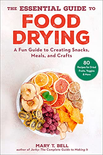 The Essential Guide to Food Drying: A Fun Guide to Creating Snacks, Meals, and Crafts
