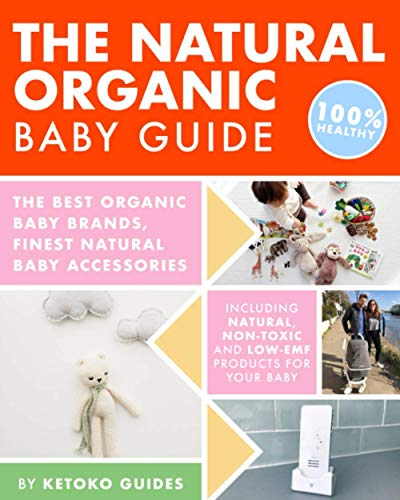 The Natural Organic Baby Guide: The Best Organic Baby Brands, Finest Natural Baby Accessories, Including Natural, Non-Toxic And Low-EMF Products For Your Baby