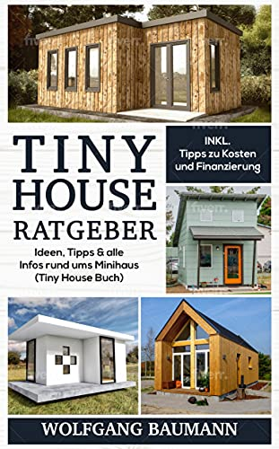 Tiny House Ratgeber : Ideen, Tipps & alle Infos rund ums Minihaus (Tiny House Buch)