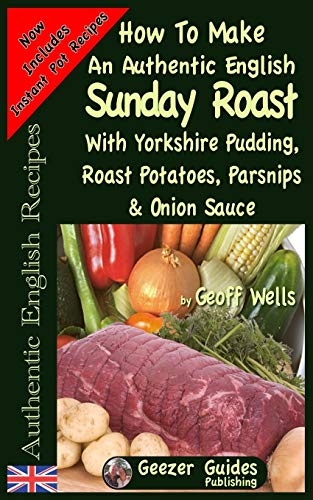How To Make An Authentic English Sunday Roast: With Yorkshire Pudding, Roast Potatoes, Parsnips & Onion Sauce: Volume 5