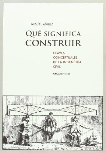 Qué Significa Construir. Claves Conceptuales De La Ingeniería Civil (Lecturas de ingeniería)