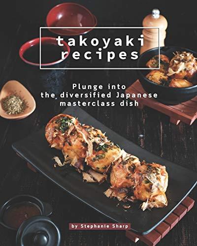 Takoyaki Recipes: Plunge into The Diversified Japanese Masterclass Dish