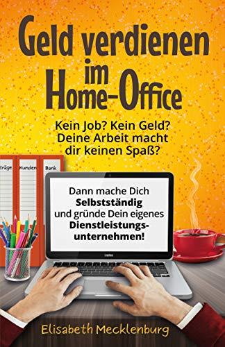 Geld verdienen im Home-Office: Kein Job? Kein Geld? Deine Arbeit macht dir keinen Spaß? Dann mache dich Selbstständig und gründe dein eigenes Dienstleistungs-Unternehmen!