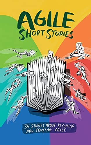 Agile Short Stories: 34 Stories about Becoming and Staying Agile
