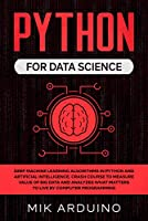 Python for Data Science: Deep Machine Learning Algorithms in Python and Artificial Intelligence. Crash Course to Measure Value of Big Data and Analyzes what Matters to Live by Computer Programming Front Cover