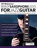 Ulf Wakenius' Bebop Saxophone Licks for Jazz Guitar: Master the Soloing Language of the Bebop Saxophone Legends for Jazz Guitar