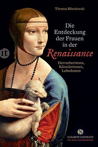 Die Entdeckung der Frauen in der Renaissance: Herrscherinnen, Künstlerinnen, Lebedamen (Elisabeth...