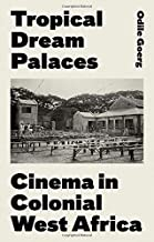 Tropical Dream Palaces: Cinema in Colonial West Africa