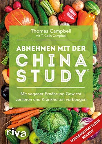 Abnehmen mit der China Study®: Mit veganer Ernährung Gewicht verlieren und Krankheiten vorbeugen: Die einfache Art, um mit veganer Ernährung Gewicht zu verlieren und Krankheiten vorzubeugen
