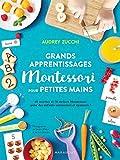 Grands apprentissages Montessori pour petites mains: 70 ateliers Montessori et 60 recettes pour des enfants autonomes et épanouis !