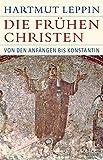 Die frühen Christen: Von den Anfängen bis Konstantin (Historische Bibliothek der Gerda Henkel Stiftung) - Hartmut Leppin