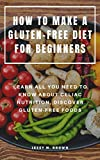 HOW TO MAKE A GLUTEN-FREE DIET FOR BEGINNERS : LEARN ALL YOU NEED TO KNOW ABOUT CELIAC NUTRITION, DISCOVER GLUTEN-FREE FOODS (English Edition)