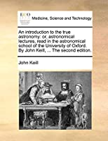 An Introduction to the True Astronomy: Or, Astronomical Lectures, Read in the Astronomical School of the University of Oxford. by John Keill, ... the Second Edition.
