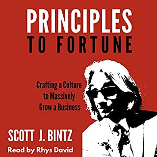 Principles to Fortune - Crafting a Culture to Massively Grow a Business                   By:                                                                                                                                 Scott J. Bintz                               Narrated by:                                                                                                                                 Rhys David                      Length: 6 hrs and 26 mins     11 ratings     Overall 4.8