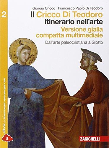 Il Cricco di Teodoro. Itinerario nell'arte. Ediz. gialla. Per le Scuole superiori. Dall'arte paleocristiana a Giotto (Vol. 2)