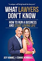What Lawyers Don't Know: How to Run a Business and Start Loving Life